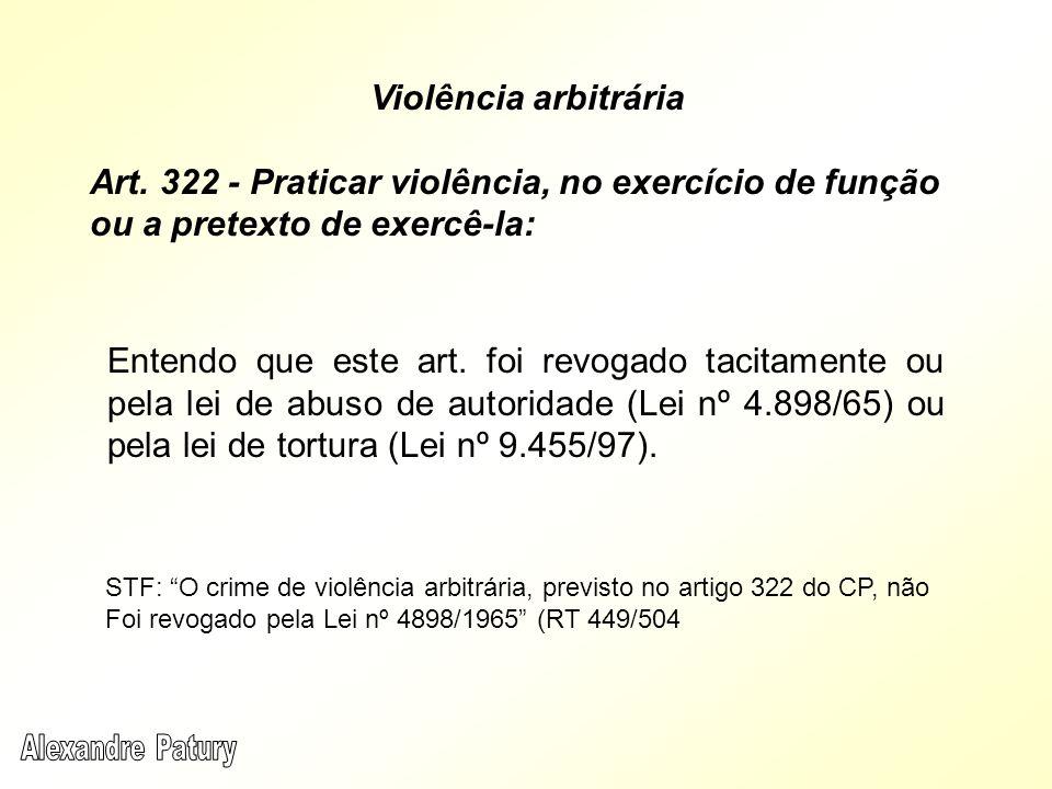 Violência arbitrária Art. 322 - Praticar violência, no exercício de função ou a pretexto de exercê-la: Entendo que este art. foi revogado tacitamente