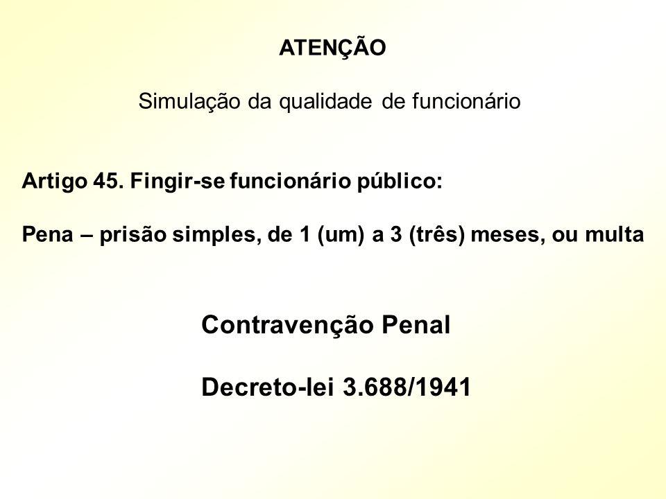 ATENÇÃO Simulação da qualidade de funcionário Artigo 45. Fingir-se funcionário público: Pena – prisão simples, de 1 (um) a 3 (três) meses, ou multa Co
