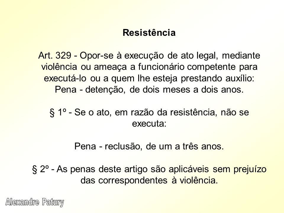 Resistência Art. 329 - Opor-se à execução de ato legal, mediante violência ou ameaça a funcionário competente para executá-lo ou a quem lhe esteja pre