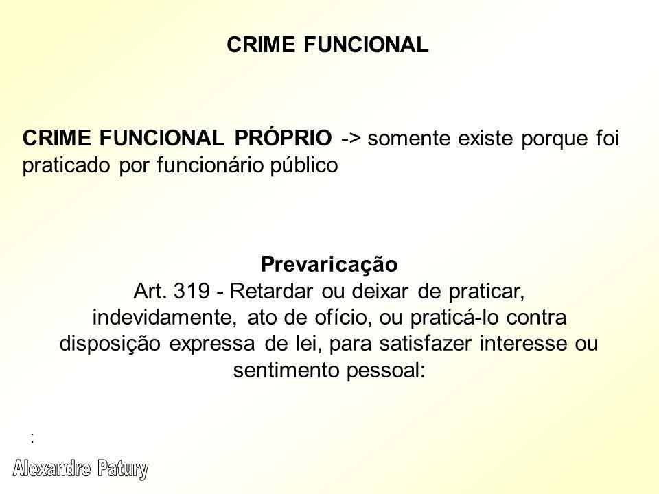 CRIME FUNCIONAL CRIME FUNCIONAL PRÓPRIO -> somente existe porque foi praticado por funcionário público Prevaricação Art. 319 - Retardar ou deixar de p