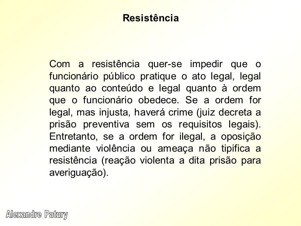 Com a resistência quer-se impedir que o funcionário público pratique o ato legal, legal quanto ao conteúdo e legal quanto à ordem que o funcionário obedece.