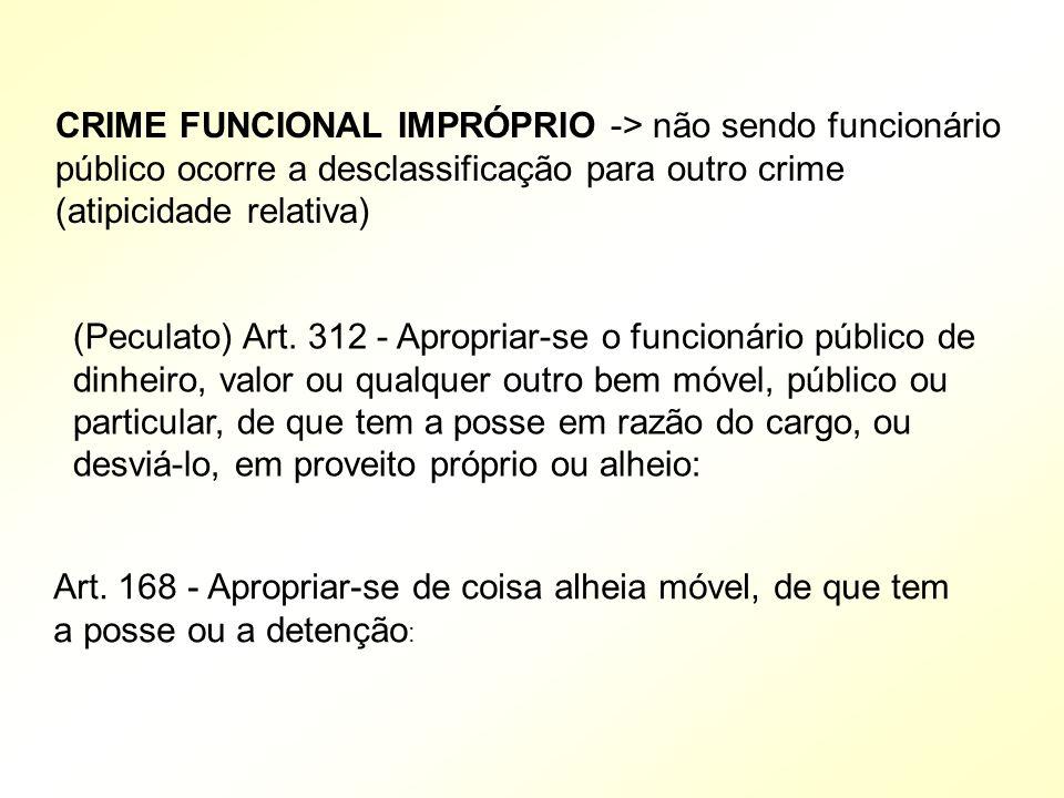 CRIME FUNCIONAL IMPRÓPRIO -> não sendo funcionário público ocorre a desclassificação para outro crime (atipicidade relativa) (Peculato) Art.