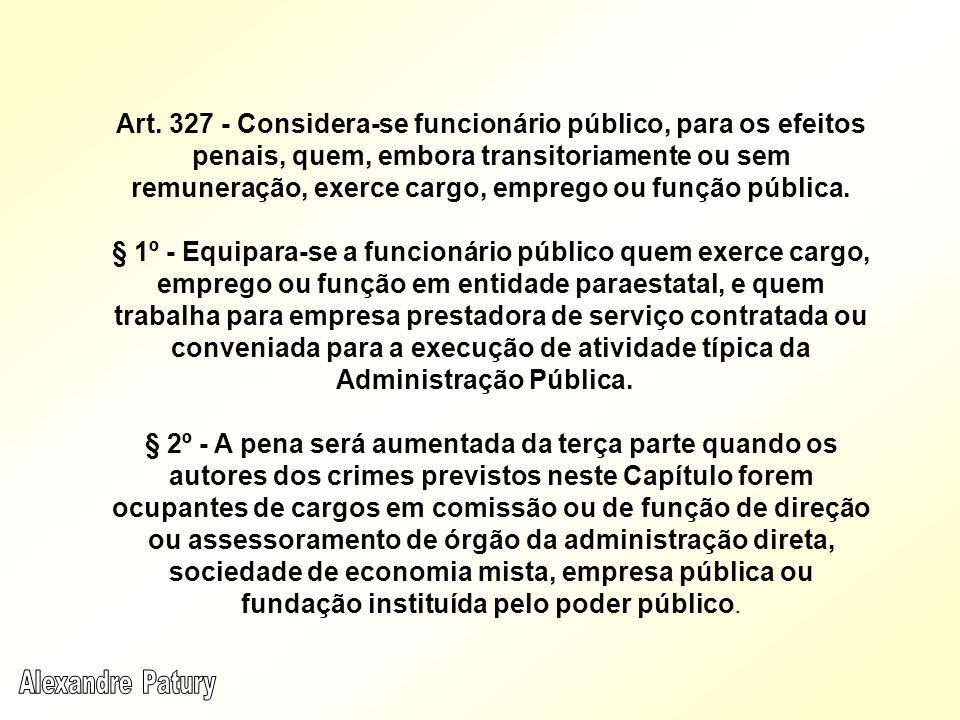 Art. 327 - Considera-se funcionário público, para os efeitos penais, quem, embora transitoriamente ou sem remuneração, exerce cargo, emprego ou função