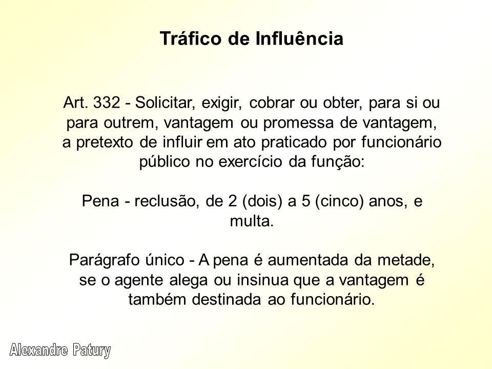 Tráfico de Influência Art. 332 - Solicitar, exigir, cobrar ou obter, para si ou para outrem, vantagem ou promessa de vantagem, a pretexto de influir e