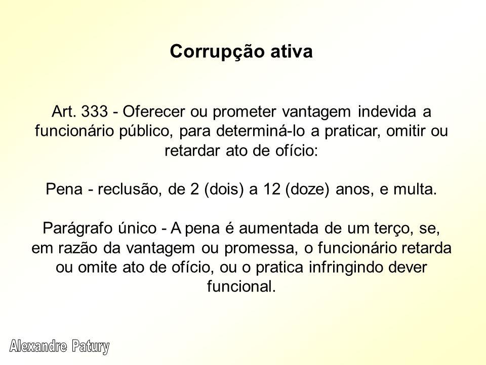 Corrupção ativa Art. 333 - Oferecer ou prometer vantagem indevida a funcionário público, para determiná-lo a praticar, omitir ou retardar ato de ofíci