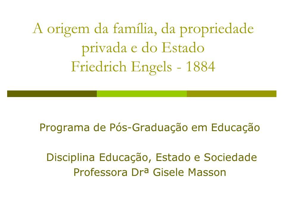 A origem da família, da propriedade privada e do Estado Friedrich Engels - 1884 Programa de Pós-Graduação em Educação Disciplina Educação, Estado e So