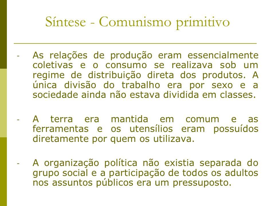 Síntese - Comunismo primitivo - As relações de produção eram essencialmente coletivas e o consumo se realizava sob um regime de distribuição direta do