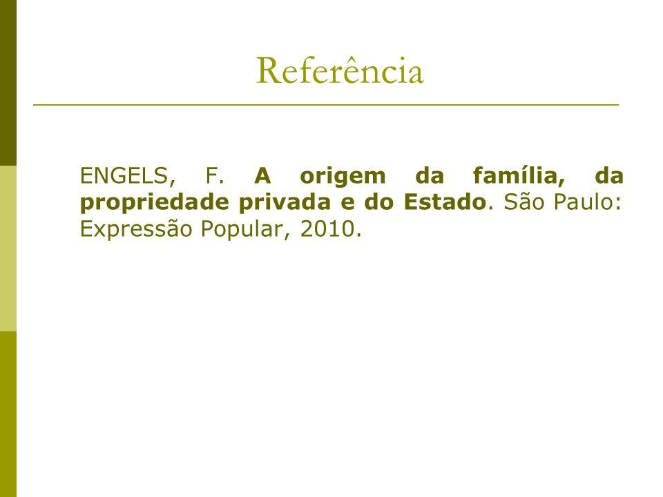 Referência ENGELS, F. A origem da família, da propriedade privada e do Estado. São Paulo: Expressão Popular, 2010.