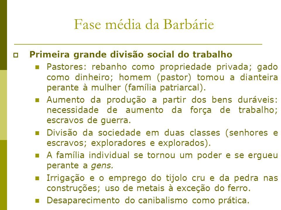 Fase média da Barbárie Primeira grande divisão social do trabalho Pastores: rebanho como propriedade privada; gado como dinheiro; homem (pastor) tomou