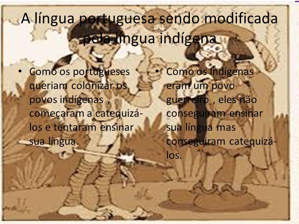 A língua portuguesa sendo modificada pela língua indígena Como os portugueses queriam colonizar os povos indígenas, começaram a catequizá- los e tenta