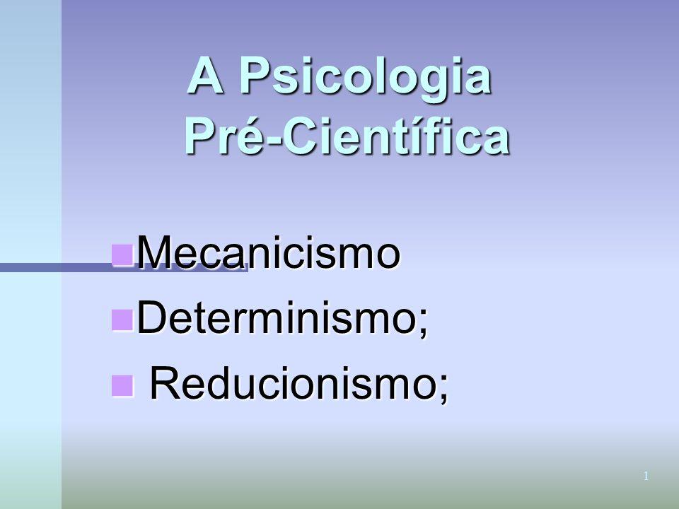 1 A Psicologia Pré-Científica Mecanicismo Mecanicismo Determinismo; Determinismo; Reducionismo; Reducionismo;
