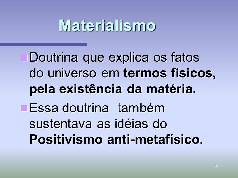16 Materialismo Doutrina que explica os fatos do universo em termos físicos, pela existência da matéria. Doutrina que explica os fatos do universo em