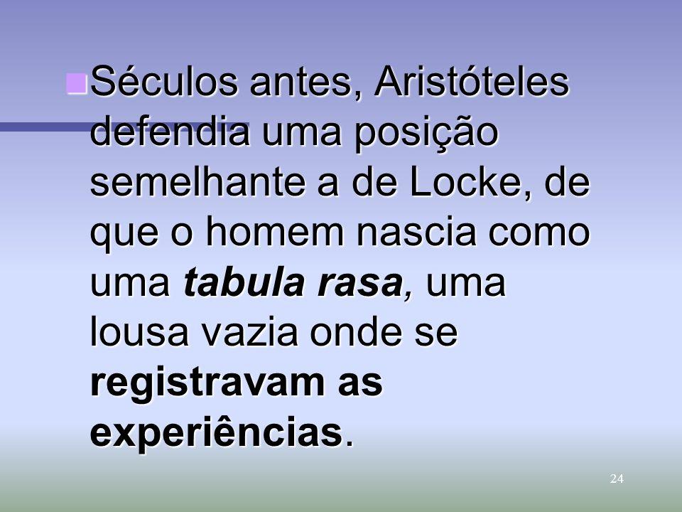 24 Séculos antes, Aristóteles defendia uma posição semelhante a de Locke, de que o homem nascia como uma tabula rasa, uma lousa vazia onde se registra
