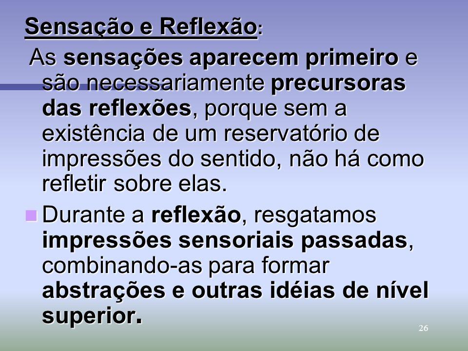 26 Sensação e Reflexão : As sensações aparecem primeiro e são necessariamente precursoras das reflexões, porque sem a existência de um reservatório de