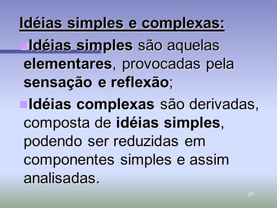 27 Idéias simples e complexas: Idéias simples são aquelas elementares, provocadas pela sensação e reflexão; Idéias simples são aquelas elementares, pr