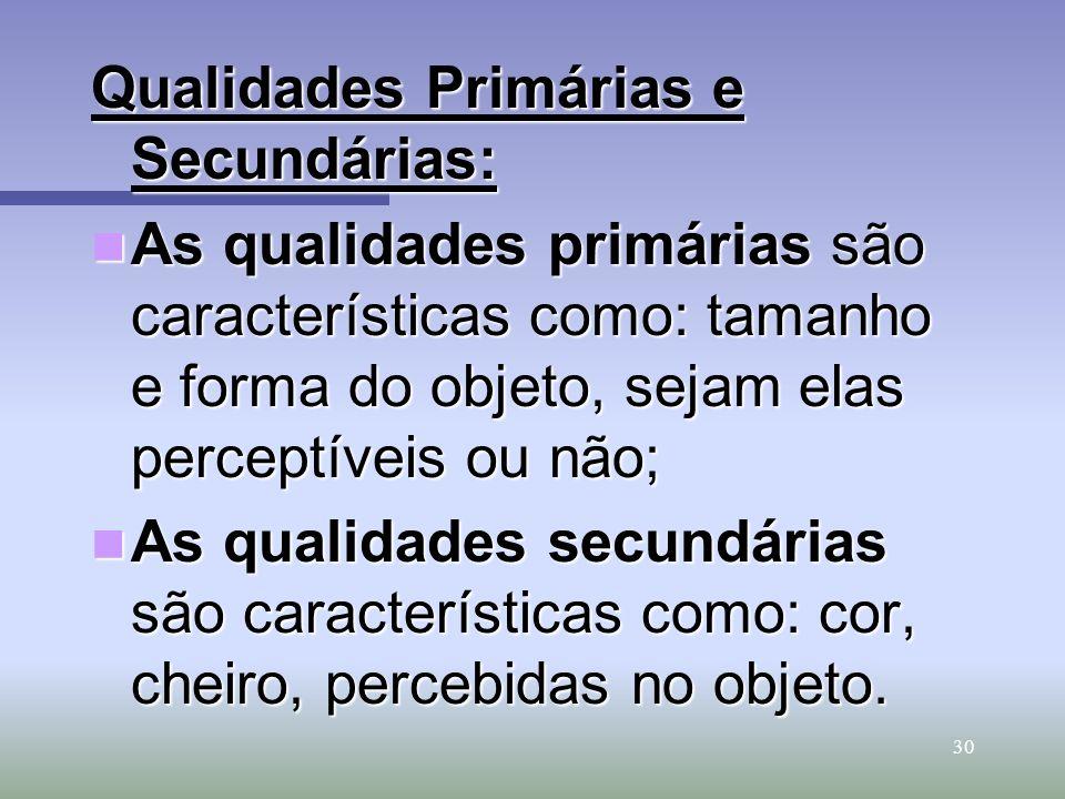 30 Qualidades Primárias e Secundárias: As qualidades primárias são características como: tamanho e forma do objeto, sejam elas perceptíveis ou não; As