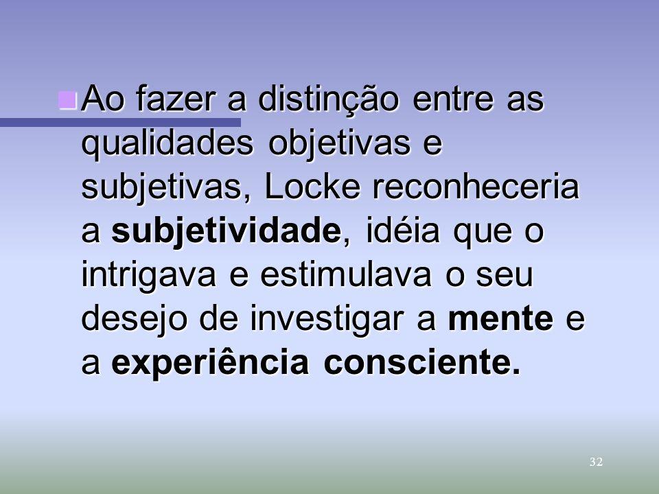 32 Ao fazer a distinção entre as qualidades objetivas e subjetivas, Locke reconheceria a subjetividade, idéia que o intrigava e estimulava o seu desej