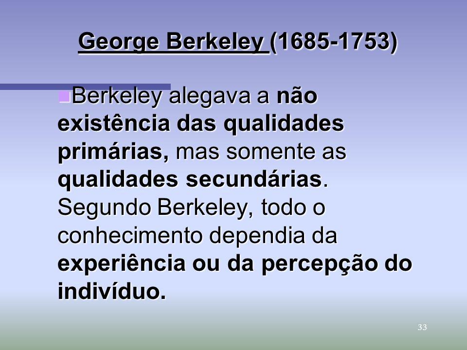 33 George Berkeley (1685-1753) George Berkeley (1685-1753) Berkeley alegava a não existência das qualidades primárias, mas somente as qualidades secun