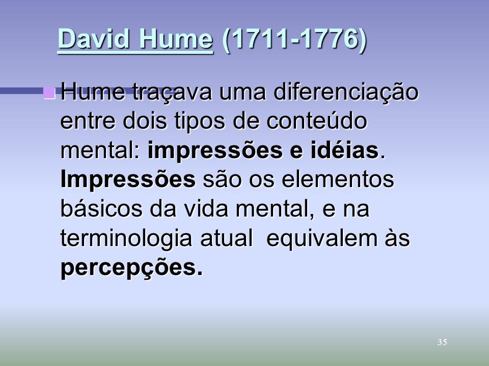 35 David Hume (1711-1776) David Hume (1711-1776) Hume traçava uma diferenciação entre dois tipos de conteúdo mental: impressões e idéias. Impressões s