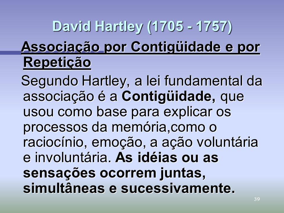 39 David Hartley (1705 - 1757) Associação por Contigüidade e por Repetição Segundo Hartley, a lei fundamental da associação é a Contigüidade, que usou