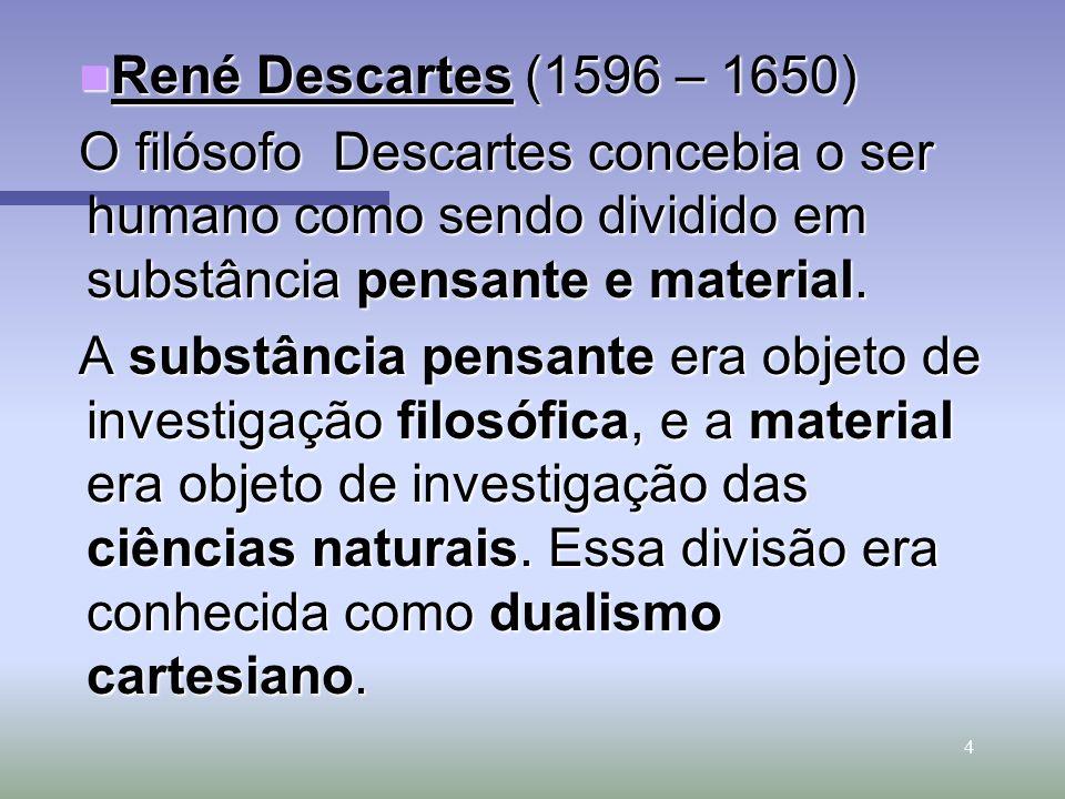 4 René Descartes (1596 – 1650) René Descartes (1596 – 1650) O filósofo Descartes concebia o ser humano como sendo dividido em substância pensante e ma