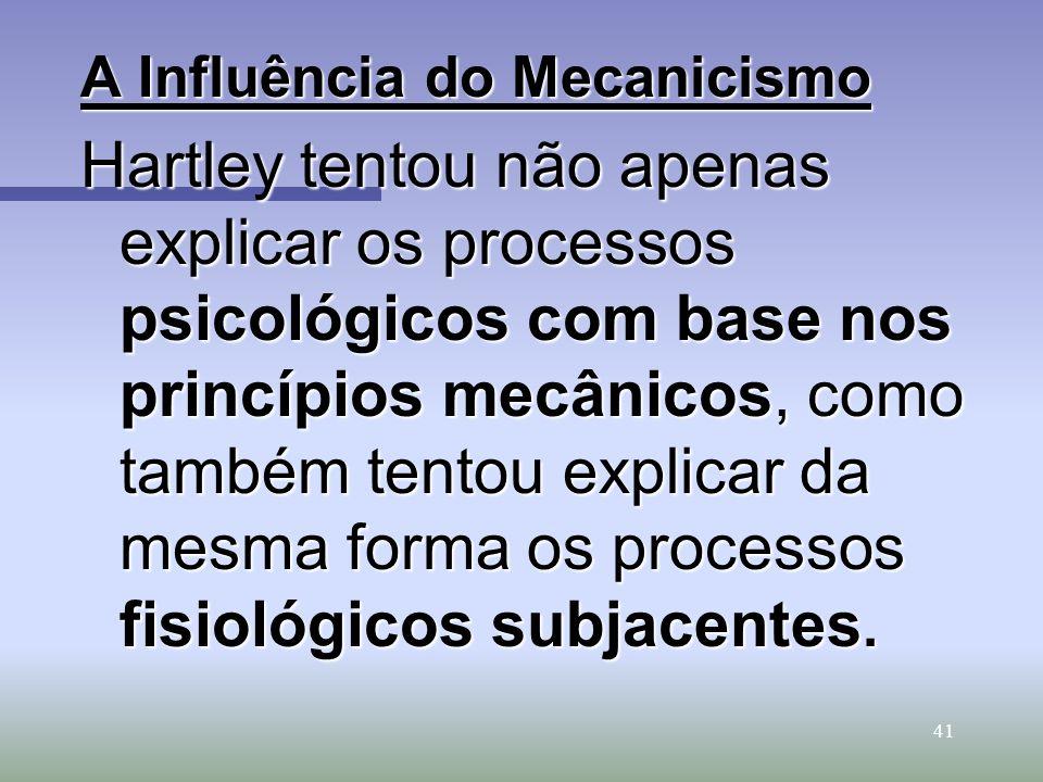 41 A Influência do Mecanicismo Hartley tentou não apenas explicar os processos psicológicos com base nos princípios mecânicos, como também tentou expl