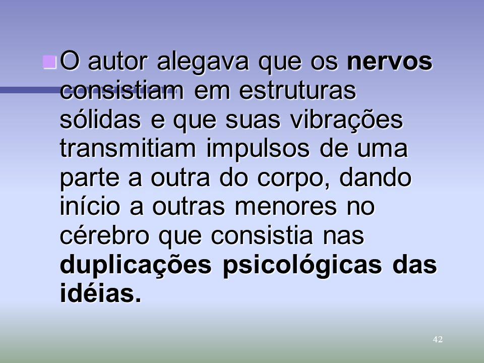 42 O autor alegava que os nervos consistiam em estruturas sólidas e que suas vibrações transmitiam impulsos de uma parte a outra do corpo, dando iníci