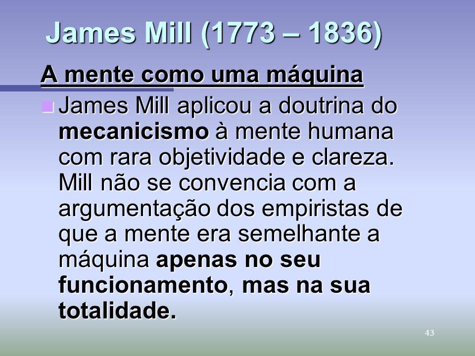43 James Mill (1773 – 1836) A mente como uma máquina James Mill aplicou a doutrina do mecanicismo à mente humana com rara objetividade e clareza. Mill