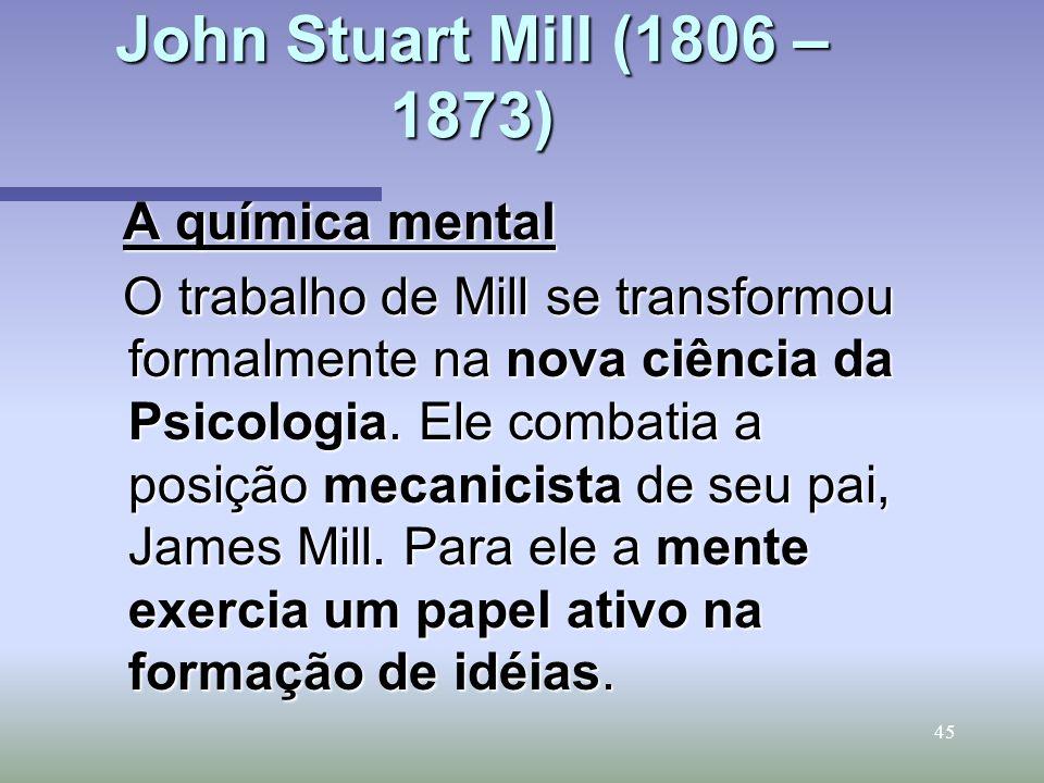 45 John Stuart Mill (1806 – 1873) A química mental O trabalho de Mill se transformou formalmente na nova ciência da Psicologia. Ele combatia a posição