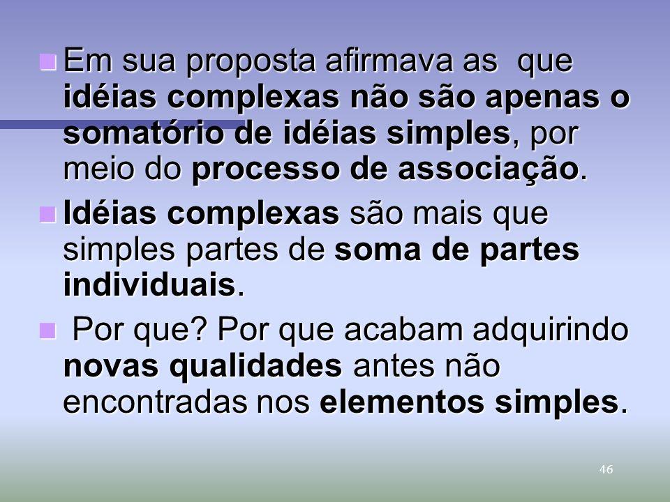 46 Em sua proposta afirmava as que idéias complexas não são apenas o somatório de idéias simples, por meio do processo de associação. Em sua proposta