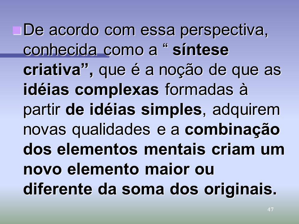 47 De acordo com essa perspectiva, conhecida como a síntese criativa, que é a noção de que as idéias complexas formadas à partir de idéias simples, ad