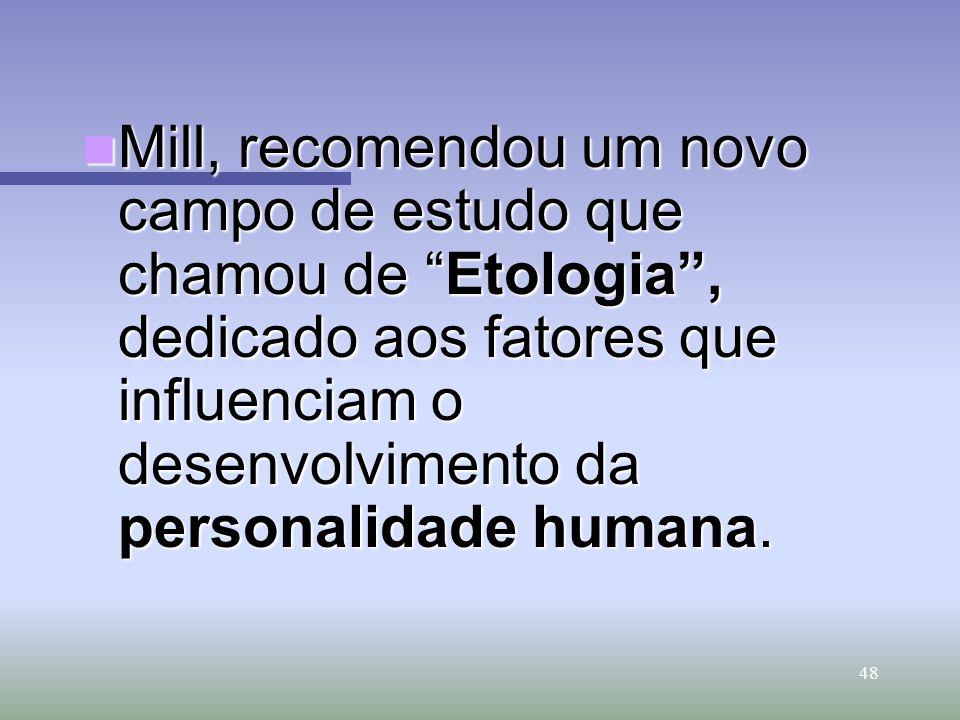 48 Mill, recomendou um novo campo de estudo que chamou de Etologia, dedicado aos fatores que influenciam o desenvolvimento da personalidade humana. Mi