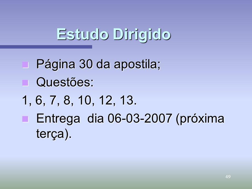 49 Estudo Dirigido Página 30 da apostila; Página 30 da apostila; Questões: Questões: 1, 6, 7, 8, 10, 12, 13. Entrega dia 06-03-2007 (próxima terça). E