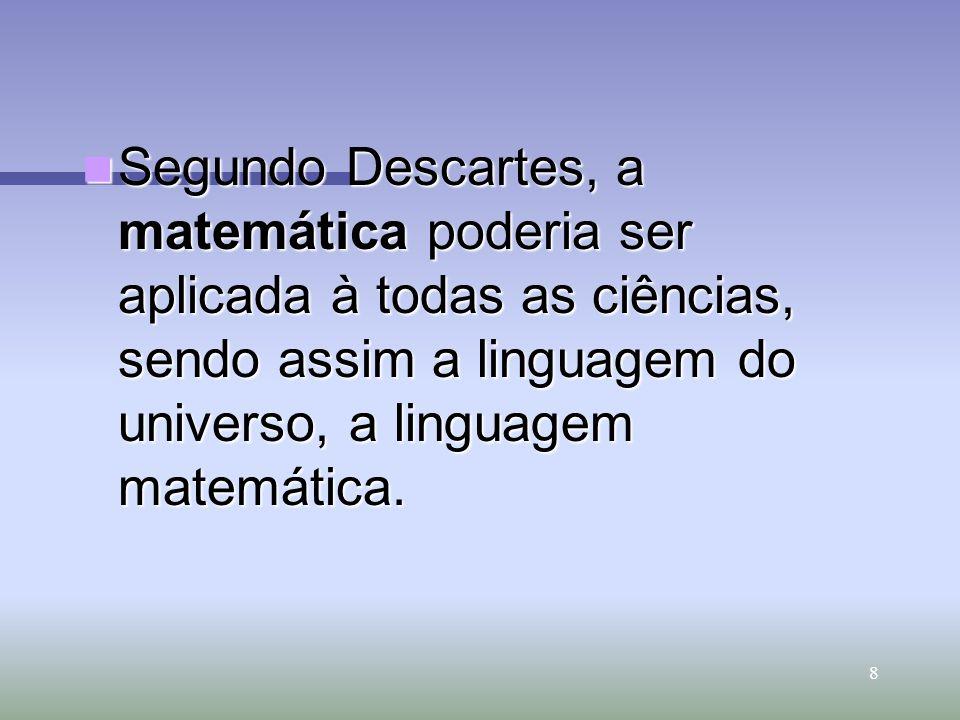8 Segundo Descartes, a matemática poderia ser aplicada à todas as ciências, sendo assim a linguagem do universo, a linguagem matemática. Segundo Desca