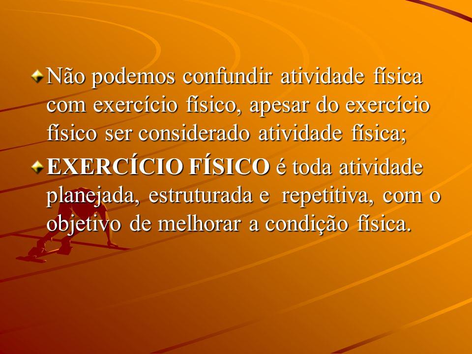 Não podemos confundir atividade física com exercício físico, apesar do exercício físico ser considerado atividade física; EXERCÍCIO FÍSICO é toda ativ