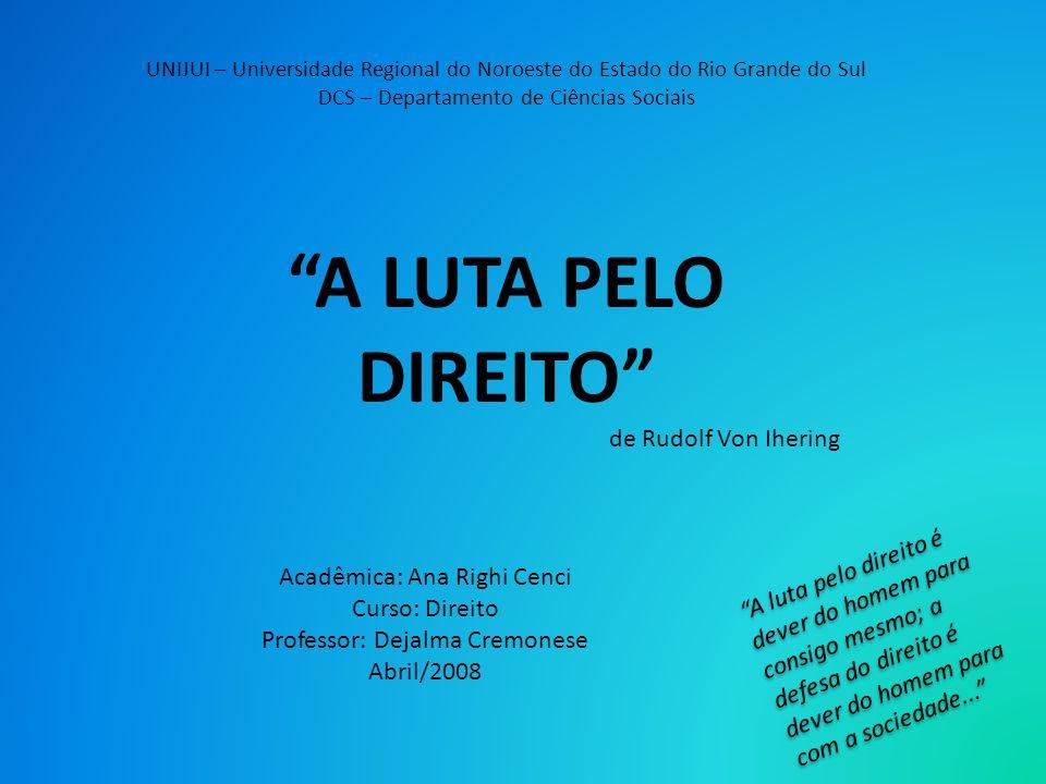 UNIJUI – Universidade Regional do Noroeste do Estado do Rio Grande do Sul DCS – Departamento de Ciências Sociais A LUTA PELO DIREITO de Rudolf Von Ihe