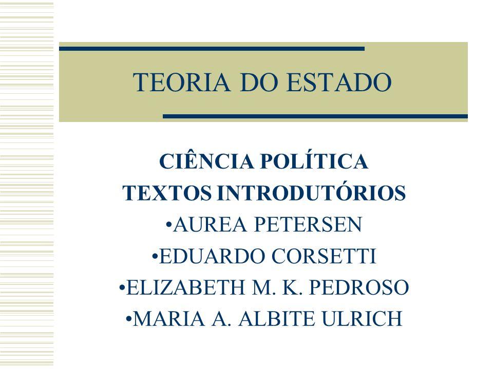 TEORIA DO ESTADO CIÊNCIA POLÍTICA TEXTOS INTRODUTÓRIOS AUREA PETERSEN EDUARDO CORSETTI ELIZABETH M. K. PEDROSO MARIA A. ALBITE ULRICH
