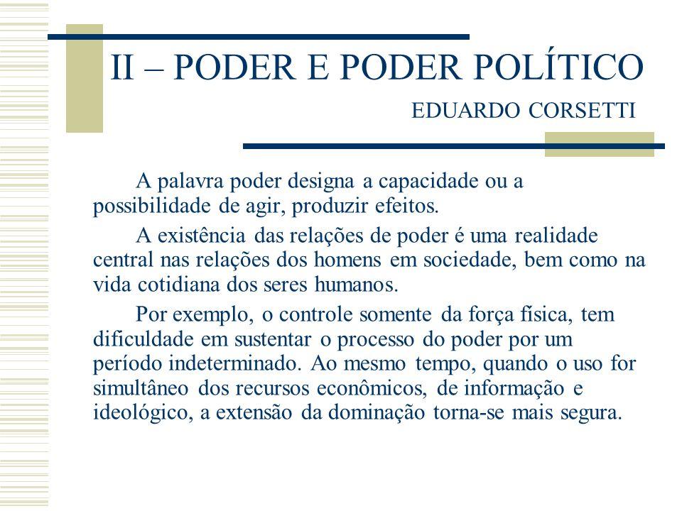 II – PODER E PODER POLÍTICO EDUARDO CORSETTI A palavra poder designa a capacidade ou a possibilidade de agir, produzir efeitos. A existência das relaç