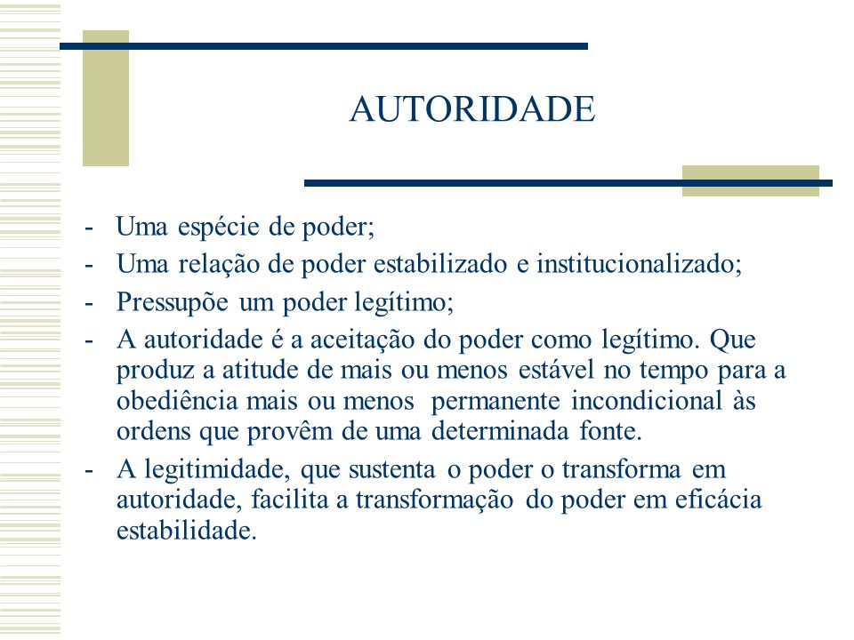 AUTORIDADE - Uma espécie de poder; -Uma relação de poder estabilizado e institucionalizado; -Pressupõe um poder legítimo; -A autoridade é a aceitação
