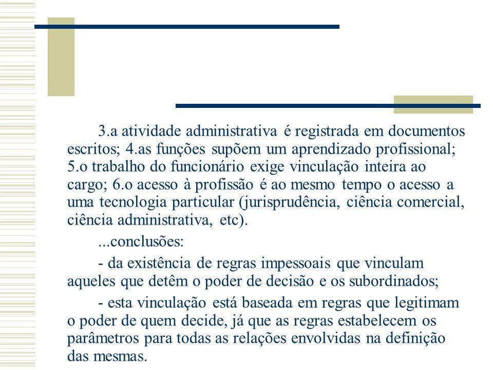 3.a atividade administrativa é registrada em documentos escritos; 4.as funções supõem um aprendizado profissional; 5.o trabalho do funcionário exige v