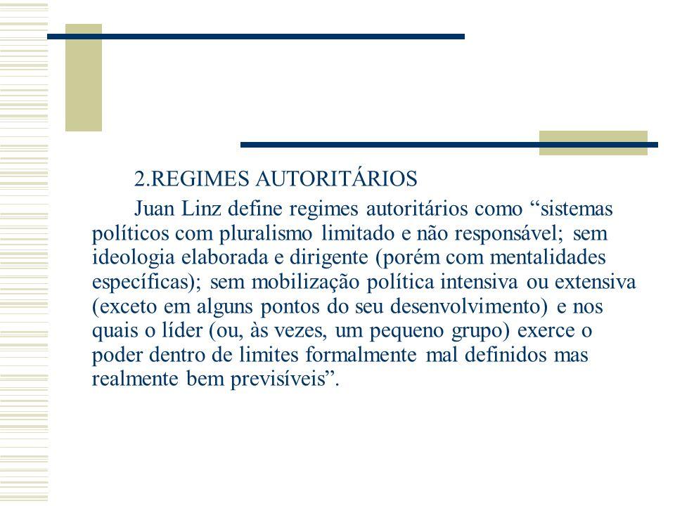 2.REGIMES AUTORITÁRIOS Juan Linz define regimes autoritários como sistemas políticos com pluralismo limitado e não responsável; sem ideologia elaborad