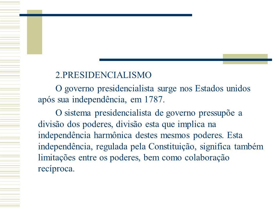 2.PRESIDENCIALISMO O governo presidencialista surge nos Estados unidos após sua independência, em 1787. O sistema presidencialista de governo pressupõ