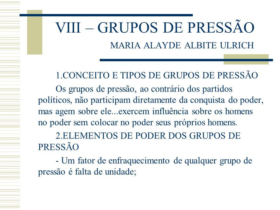 VIII – GRUPOS DE PRESSÃO MARIA ALAYDE ALBITE ULRICH 1.CONCEITO E TIPOS DE GRUPOS DE PRESSÃO Os grupos de pressão, ao contrário dos partidos políticos,
