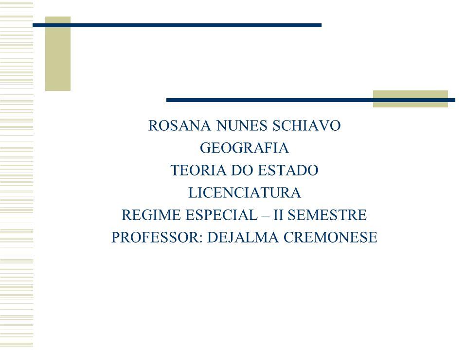 ROSANA NUNES SCHIAVO GEOGRAFIA TEORIA DO ESTADO LICENCIATURA REGIME ESPECIAL – II SEMESTRE PROFESSOR: DEJALMA CREMONESE