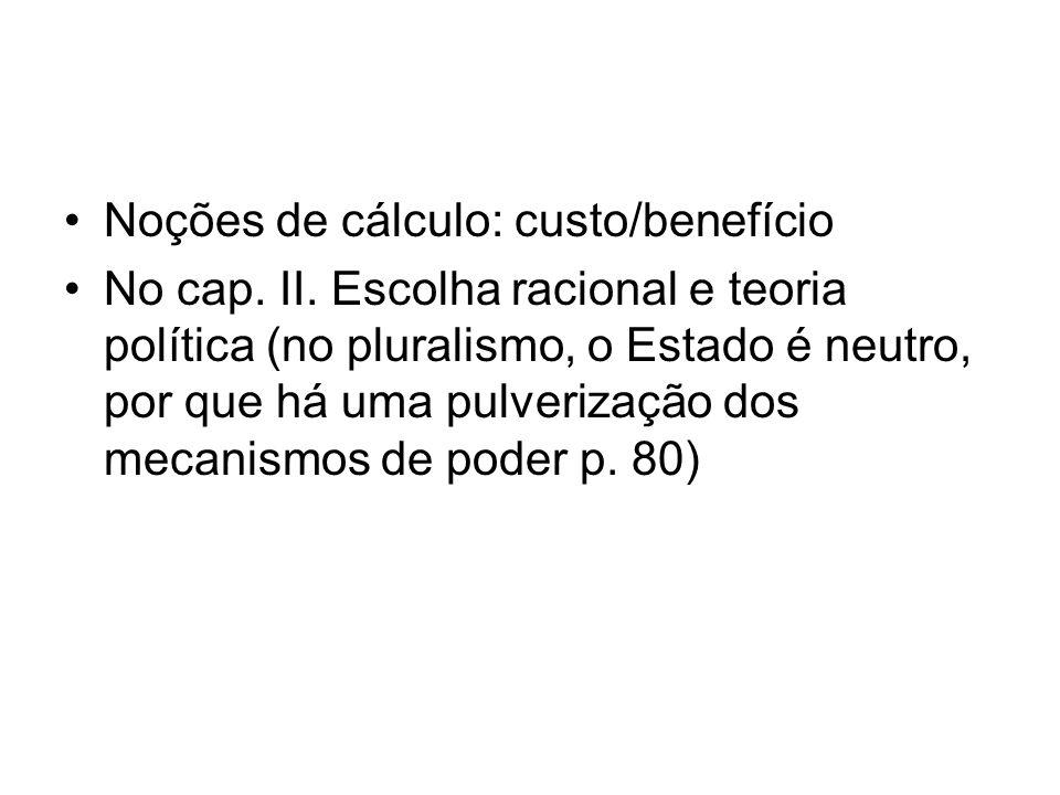 Noções de cálculo: custo/benefício No cap. II. Escolha racional e teoria política (no pluralismo, o Estado é neutro, por que há uma pulverização dos m
