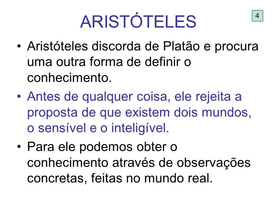ARISTÓTELES Aristóteles discorda de Platão e procura uma outra forma de definir o conhecimento. Antes de qualquer coisa, ele rejeita a proposta de que