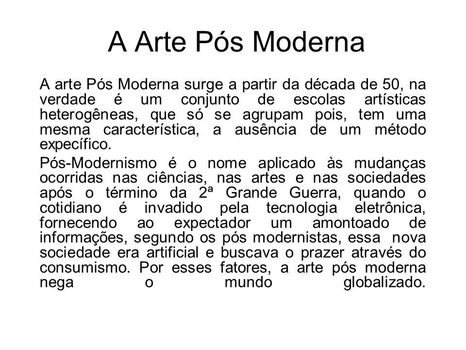 A Arte Pós Moderna A arte Pós Moderna surge a partir da década de 50, na verdade é um conjunto de escolas artísticas heterogêneas, que só se agrupam p