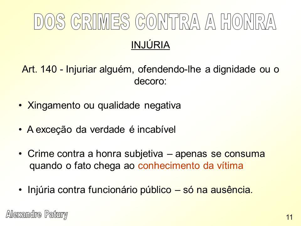 INJÚRIA Art. 140 - Injuriar alguém, ofendendo-lhe a dignidade ou o decoro: Xingamento ou qualidade negativa A exceção da verdade é incabível Crime con