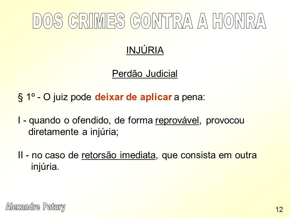 INJÚRIA Perdão Judicial § 1º - O juiz pode deixar de aplicar a pena: I - quando o ofendido, de forma reprovável, provocou diretamente a injúria; II -
