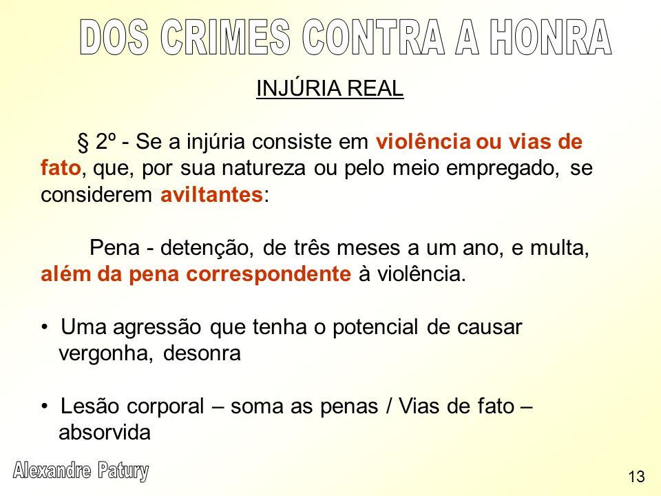 INJÚRIA REAL § 2º - Se a injúria consiste em violência ou vias de fato, que, por sua natureza ou pelo meio empregado, se considerem aviltantes: Pena -